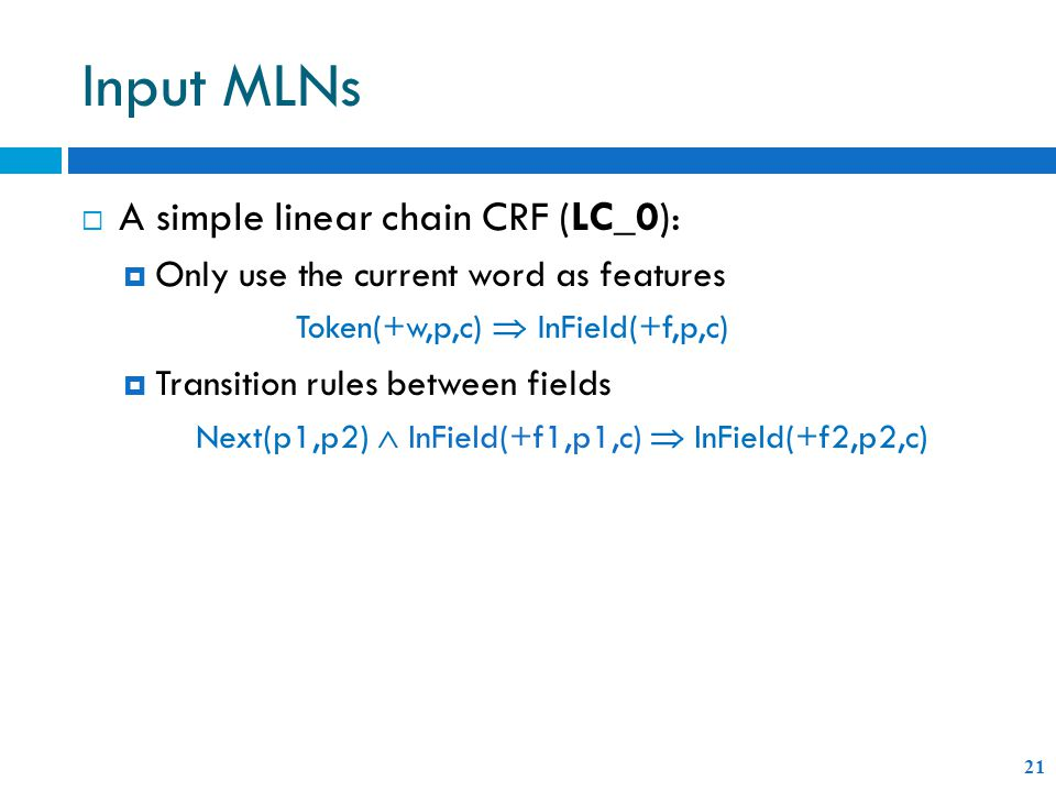 Input MLNs 21  A simple linear chain CRF (LC_0):  Only use the current word as features  Transition rules between fields Next(p1,p2)  InField(+f1,p1,c)  InField(+f2,p2,c) Token(+w,p,c)  InField(+f,p,c)