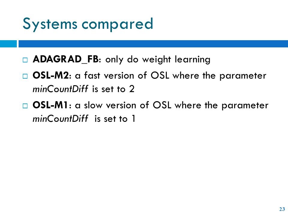 Systems compared  ADAGRAD_FB: only do weight learning  OSL-M2: a fast version of OSL where the parameter minCountDiff is set to 2  OSL-M1: a slow version of OSL where the parameter minCountDiff is set to 1 23