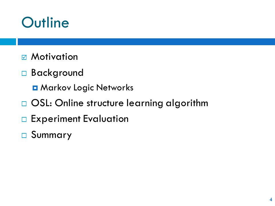 Outline 4  Motivation  Background  Markov Logic Networks  OSL: Online structure learning algorithm  Experiment Evaluation  Summary