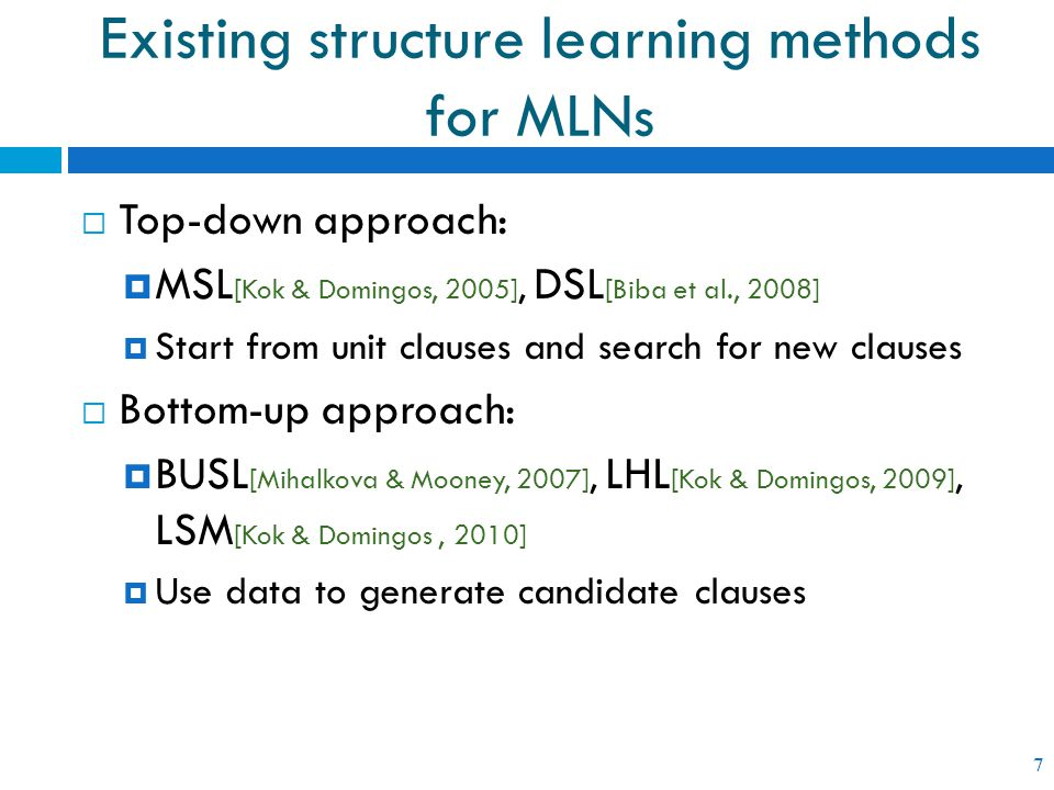 Existing structure learning methods for MLNs 7  Top-down approach:  MSL [Kok & Domingos, 2005], DSL [Biba et al., 2008]  Start from unit clauses and search for new clauses  Bottom-up approach:  BUSL [Mihalkova & Mooney, 2007], LHL [Kok & Domingos, 2009], LSM [Kok & Domingos, 2010]  Use data to generate candidate clauses