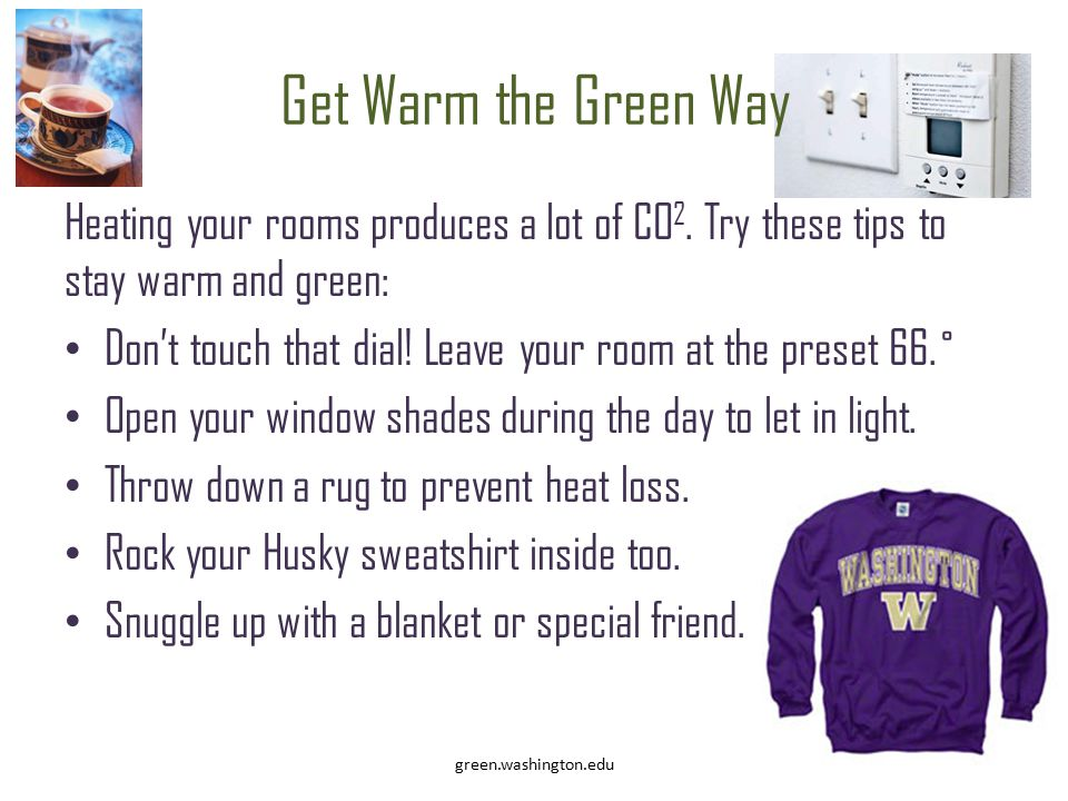 Get Warm the Green Way Heating your rooms produces a lot of CO 2. Try these tips to stay warm and green: Don't touch that dial! Leave your room at the