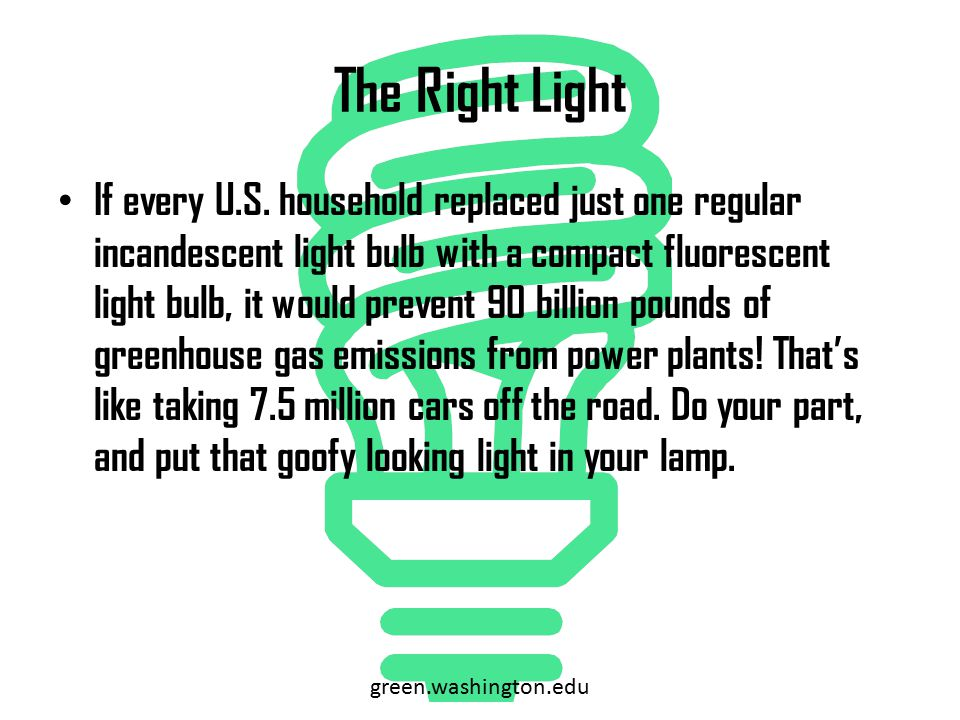 The Right Light If every U.S. household replaced just one regular incandescent light bulb with a compact fluorescent light bulb, it would prevent 90 b