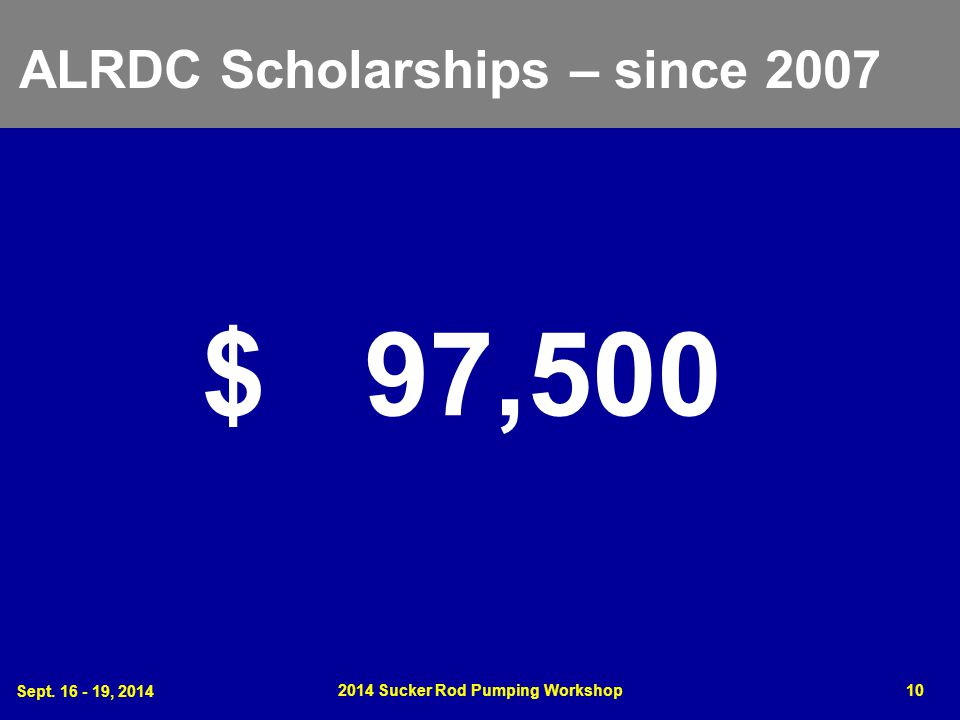 Sept. 16 - 19, 2014 2014 Sucker Rod Pumping Workshop10 ALRDC Scholarships – since 2007 $ 97,500