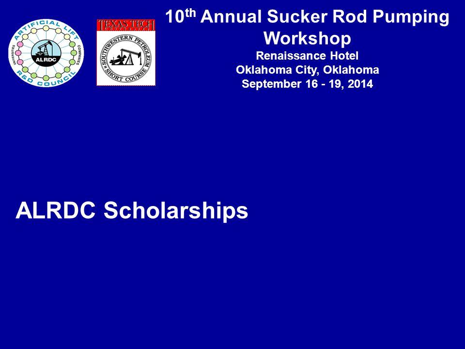 10 th Annual Sucker Rod Pumping Workshop Renaissance Hotel Oklahoma City, Oklahoma September 16 - 19, 2014 ALRDC Scholarships