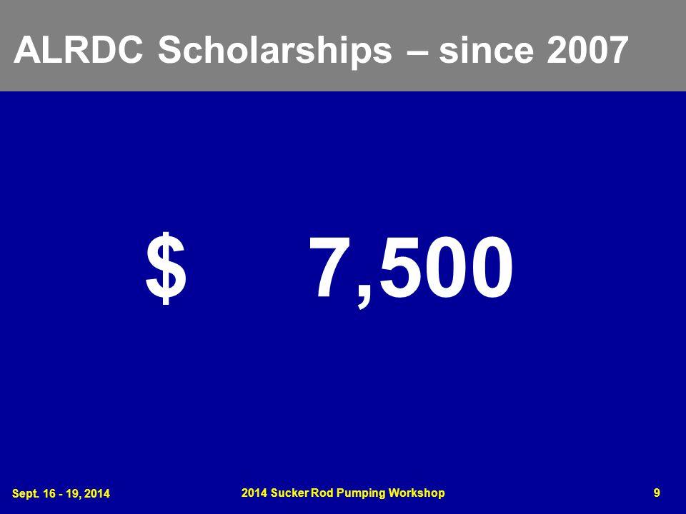 Sept. 16 - 19, 2014 2014 Sucker Rod Pumping Workshop9 ALRDC Scholarships – since 2007 $ 7,500