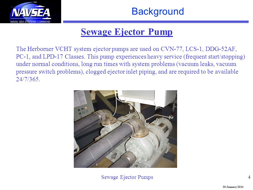 30 January 2014 Background 4 Sewage Ejector Pump The Herborner VCHT system ejector pumps are used on CVN-77, LCS-1, DDG-52AF, PC-1, and LPD-17 Classes