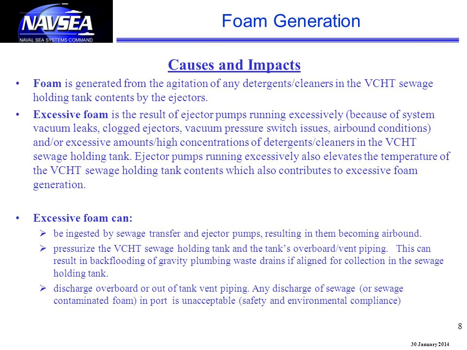 30 January 2014 Foam Generation 8 Causes and Impacts Foam is generated from the agitation of any detergents/cleaners in the VCHT sewage holding tank c