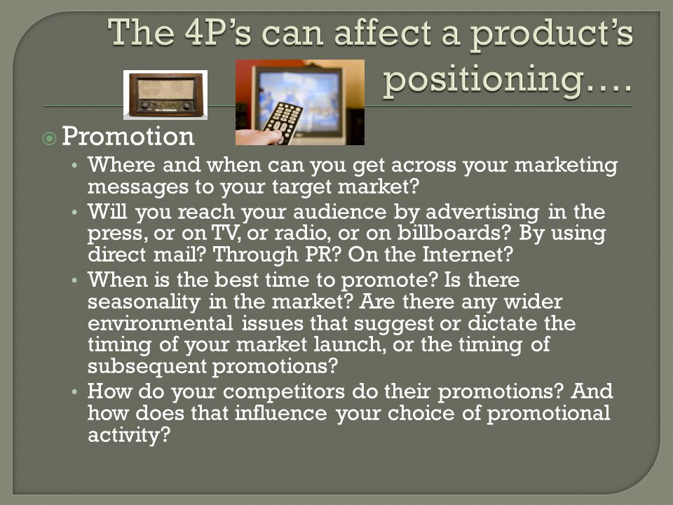  Promotion Where and when can you get across your marketing messages to your target market.