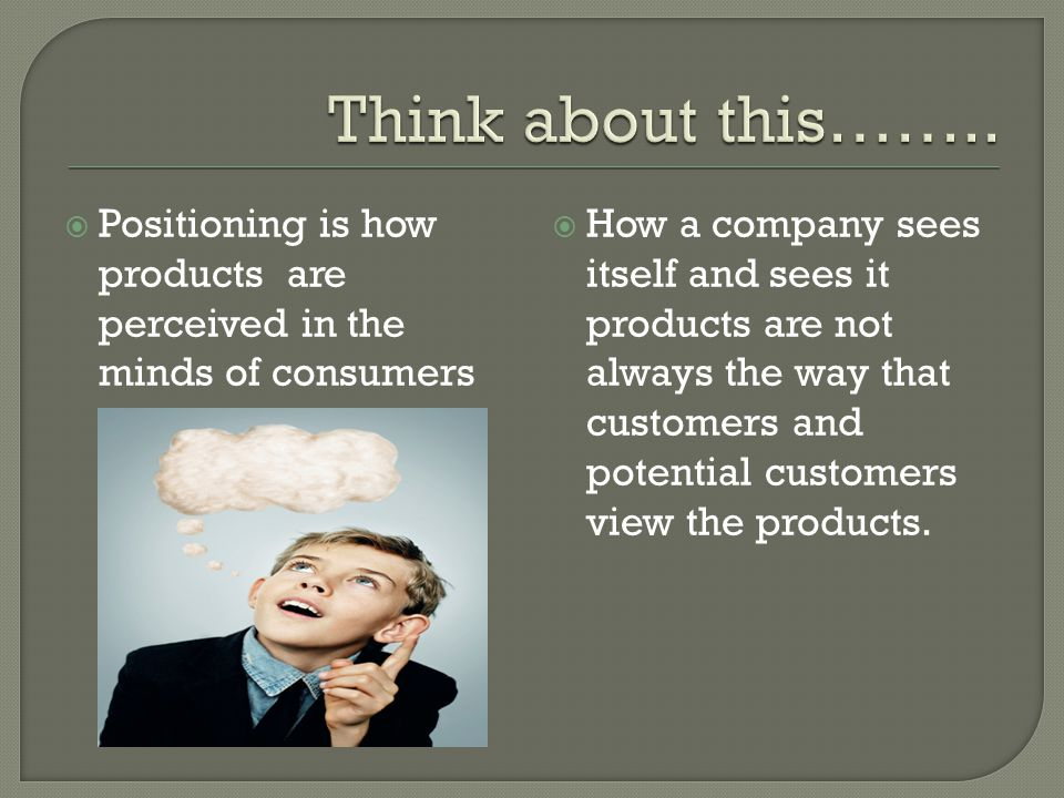  Positioning is how products are perceived in the minds of consumers  How a company sees itself and sees it products are not always the way that cus