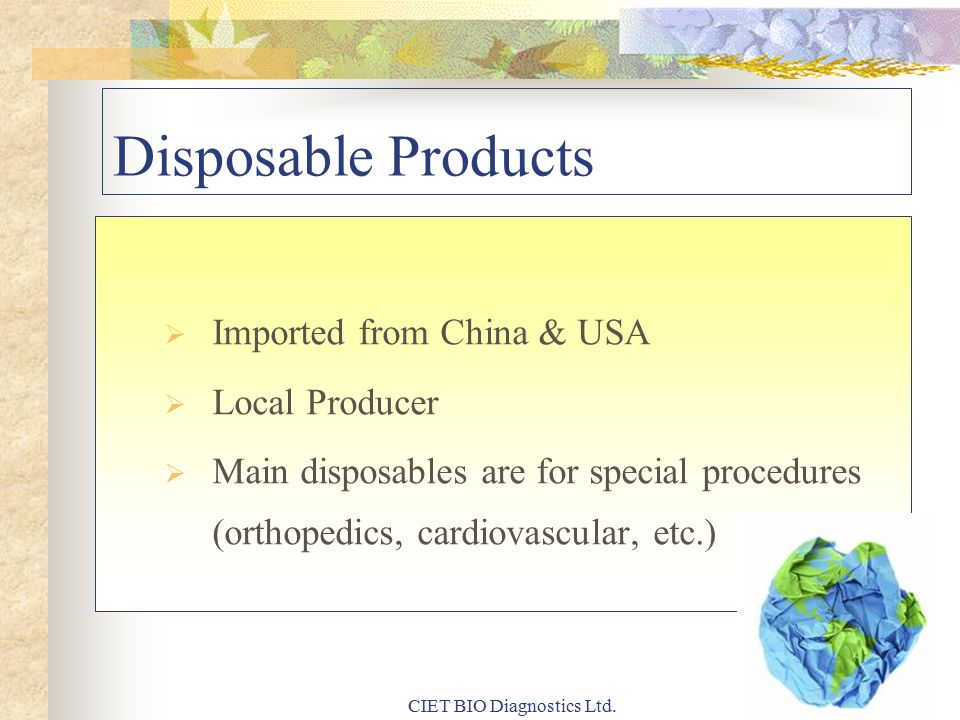 Disposable Products  Imported from China & USA  Local Producer  Main disposables are for special procedures (orthopedics, cardiovascular, etc.) CIET BIO Diagnostics Ltd.