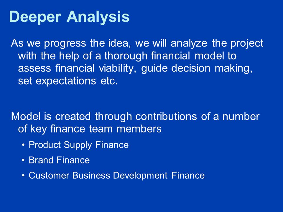 Deeper Analysis As we progress the idea, we will analyze the project with the help of a thorough financial model to assess financial viability, guide decision making, set expectations etc.