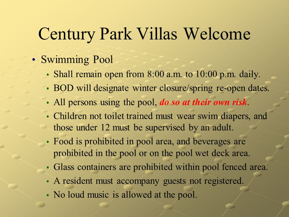 Century Park Villas Welcome Swimming Pool Shall remain open from 8:00 a.m. to 10:00 p.m. daily. BOD will designate winter closure/spring re-open dates
