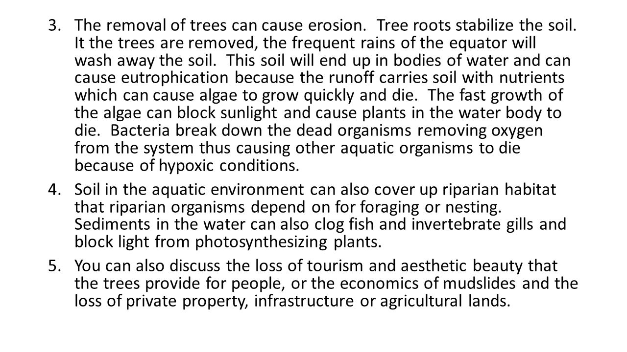 3.The removal of trees can cause erosion. Tree roots stabilize the soil. It the trees are removed, the frequent rains of the equator will wash away th