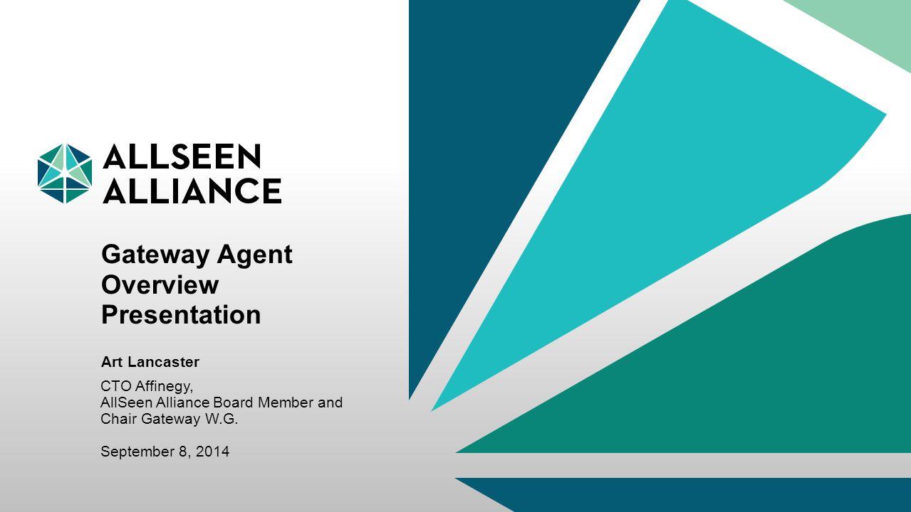 September 2014 AllSeen Alliance ©2014 1 Gateway Agent Overview Presentation CTO Affinegy, AllSeen Alliance Board Member and Chair Gateway W.G. Septemb