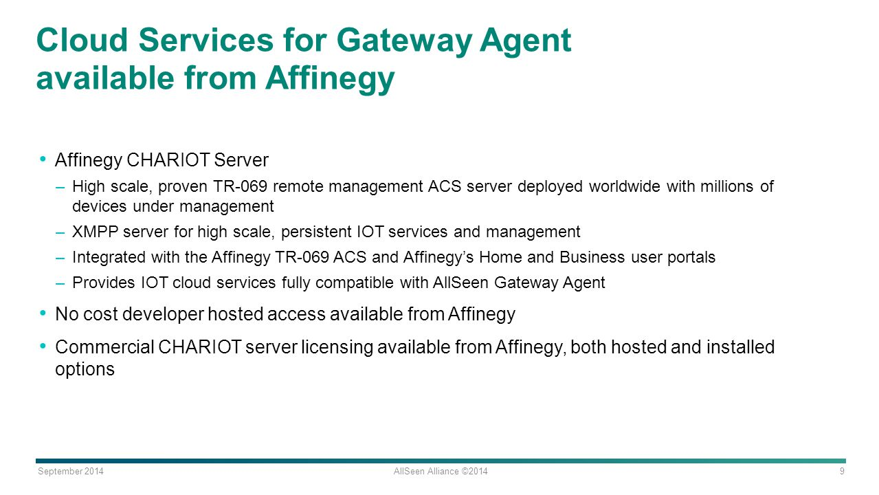 September 2014 AllSeen Alliance ©2014 9 Cloud Services for Gateway Agent available from Affinegy Affinegy CHARIOT Server –High scale, proven TR-069 re