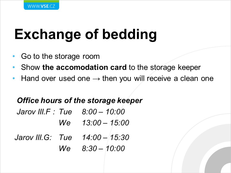Exchange of bedding Go to the storage room Show the accomodation card to the storage keeper Hand over used one → then you will receive a clean one Office hours of the storage keeper Jarov III.F : Tue8:00 – 10:00 We13:00 – 15:00 Jarov III.G:Tue14:00 – 15:30 We8:30 – 10:00
