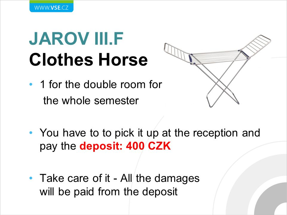 JAROV III.F Clothes Horse 1 for the double room for the whole semester You have to to pick it up at the reception and pay the deposit: 400 CZK Take care of it - All the damages will be paid from the deposit