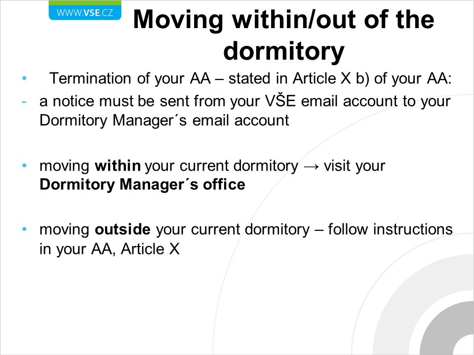 Moving within/out of the dormitory Termination of your AA – stated in Article X b) of your AA: -a notice must be sent from your VŠE email account to your Dormitory Manager´s email account moving within your current dormitory → visit your Dormitory Manager´s office moving outside your current dormitory – follow instructions in your AA, Article X