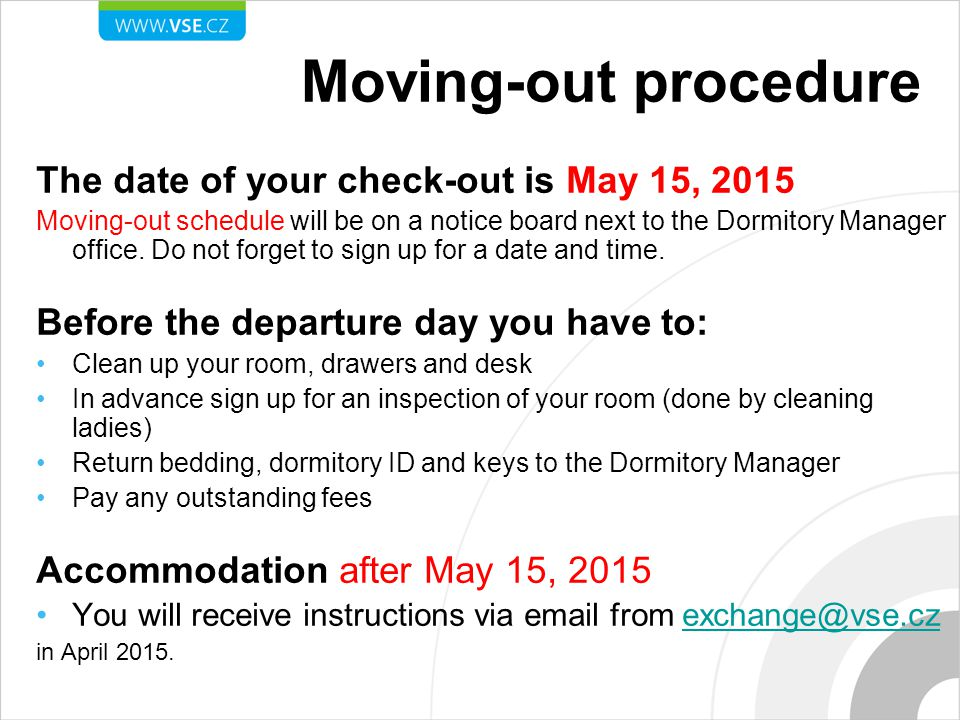 The date of your check-out is May 15, 2015 Moving-out schedule will be on a notice board next to the Dormitory Manager office.