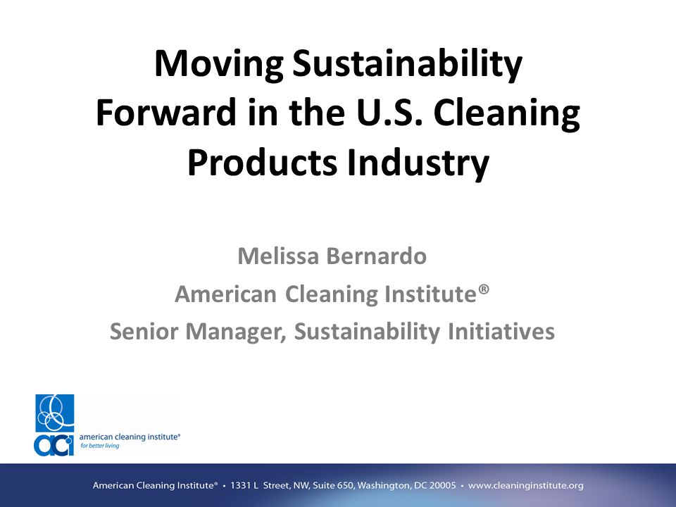 Moving Sustainability Forward in the U.S. Cleaning Products Industry Melissa Bernardo American Cleaning Institute® Senior Manager, Sustainability Init