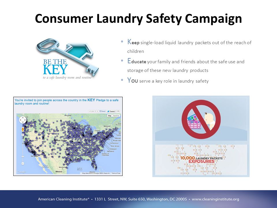 Consumer Laundry Safety Campaign K eep single-load liquid laundry packets out of the reach of children E ducate your family and friends about the safe