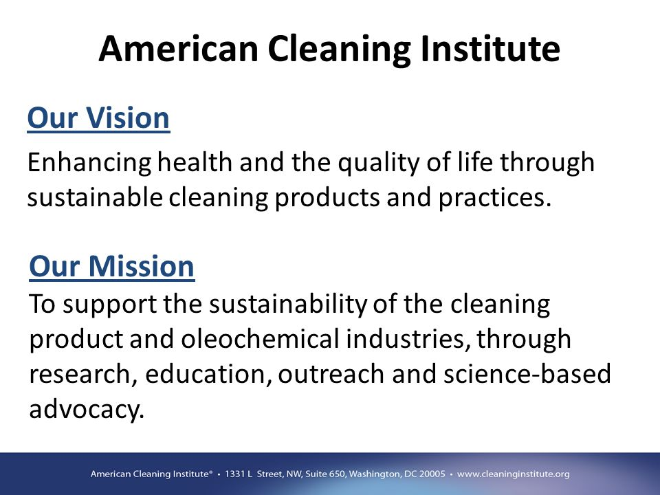 American Cleaning Institute Our Vision Enhancing health and the quality of life through sustainable cleaning products and practices. Our Mission To su