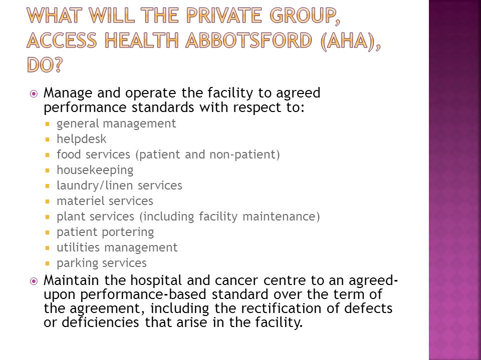  Manage and operate the facility to agreed performance standards with respect to:  general management  helpdesk  food services (patient and non-patient)  housekeeping  laundry/linen services  materiel services  plant services (including facility maintenance)  patient portering  utilities management  parking services  Maintain the hospital and cancer centre to an agreed- upon performance-based standard over the term of the agreement, including the rectification of defects or deficiencies that arise in the facility.