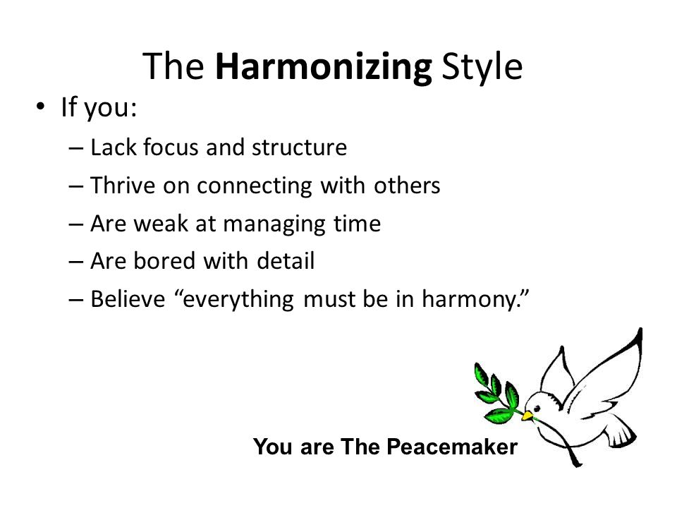 The Harmonizing Style If you: – Lack focus and structure – Thrive on connecting with others – Are weak at managing time – Are bored with detail – Believe everything must be in harmony. You are The Peacemaker