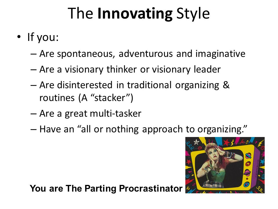 The Innovating Style If you: – Are spontaneous, adventurous and imaginative – Are a visionary thinker or visionary leader – Are disinterested in tradi