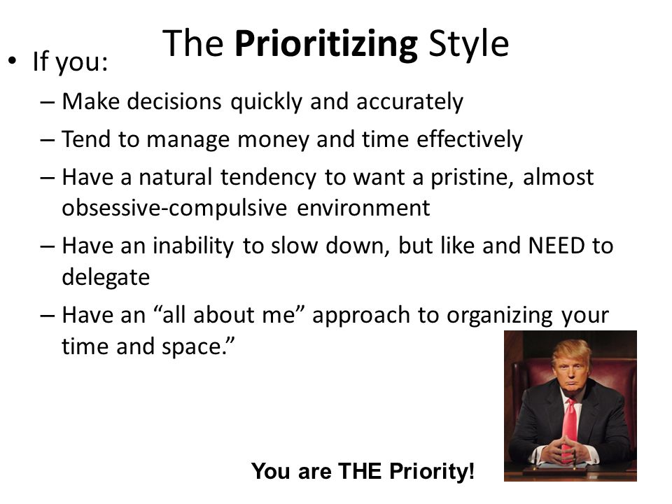 The Prioritizing Style If you: – Make decisions quickly and accurately – Tend to manage money and time effectively – Have a natural tendency to want a