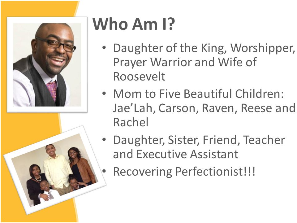 Who Am I? Daughter of the King, Worshipper, Prayer Warrior and Wife of Roosevelt Mom to Five Beautiful Children: Jae'Lah, Carson, Raven, Reese and Rac
