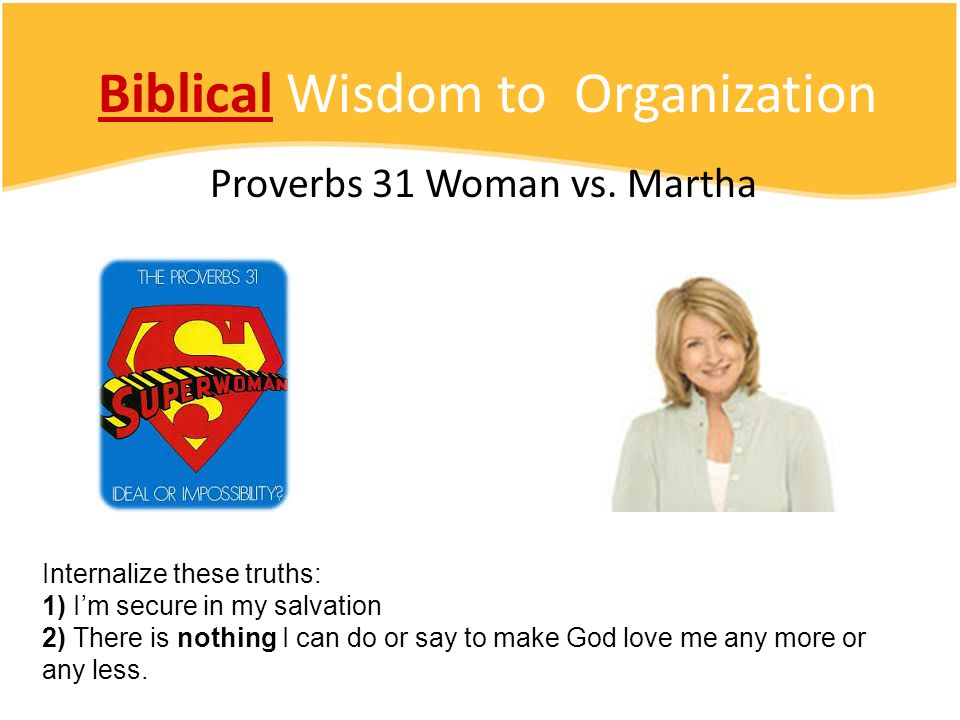 Biblical Wisdom to Organization Proverbs 31 Woman vs. Martha Internalize these truths: 1) I'm secure in my salvation 2) There is nothing I can do or s