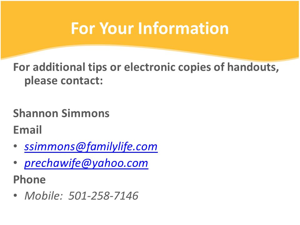 For Your Information For additional tips or electronic copies of handouts, please contact: Shannon Simmons Email ssimmons@familylife.com prechawife@ya