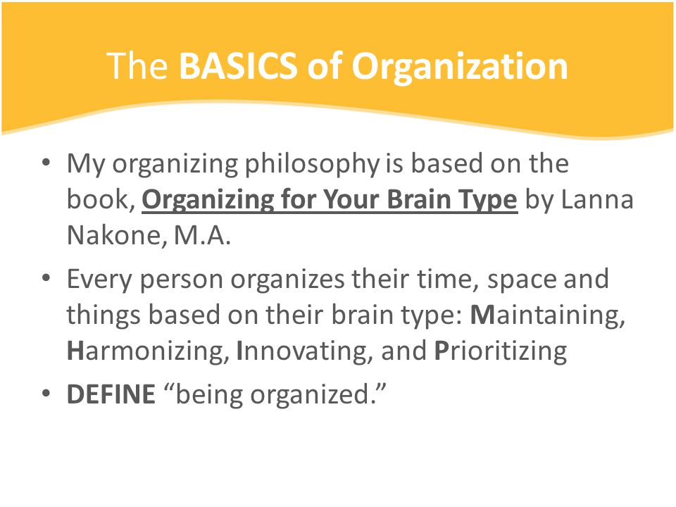 The BASICS of Organization My organizing philosophy is based on the book, Organizing for Your Brain Type by Lanna Nakone, M.A.