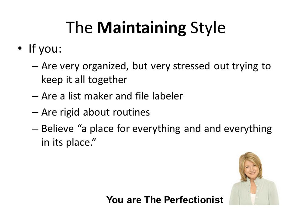 The Maintaining Style If you: – Are very organized, but very stressed out trying to keep it all together – Are a list maker and file labeler – Are rigid about routines – Believe a place for everything and and everything in its place. You are The Perfectionist