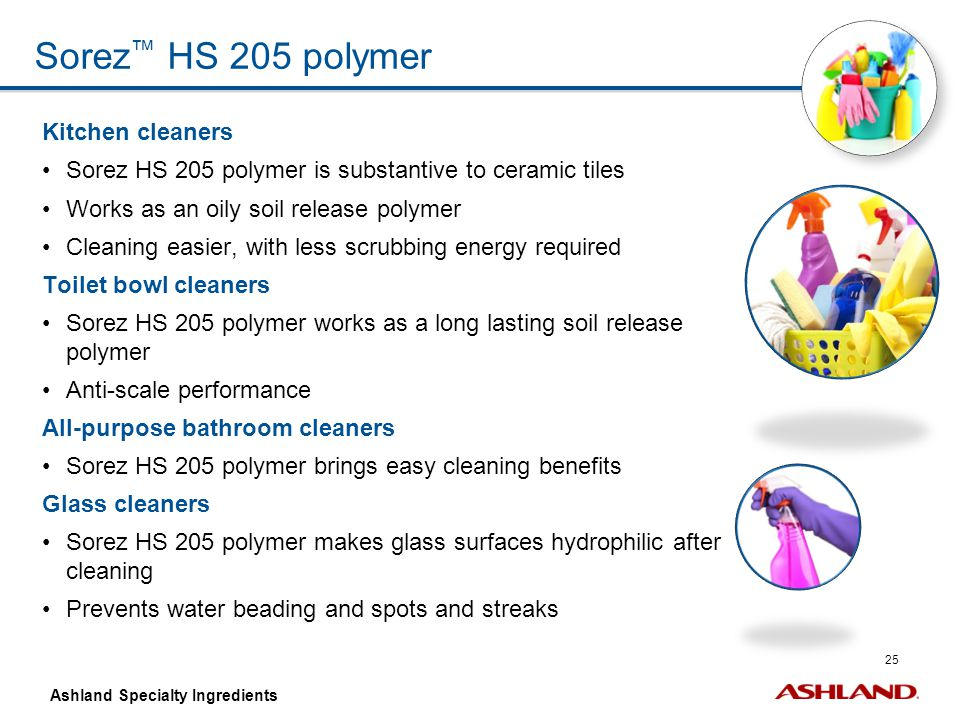 25 Ashland Specialty Ingredients Sorez ™ HS 205 polymer Kitchen cleaners Sorez HS 205 polymer is substantive to ceramic tiles Works as an oily soil re