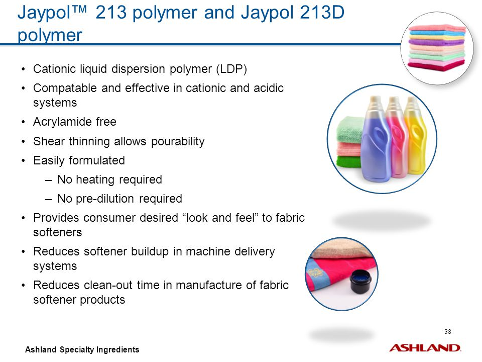 38 Ashland Specialty Ingredients Jaypol™ 213 polymer and Jaypol 213D polymer Cationic liquid dispersion polymer (LDP) Compatable and effective in cati