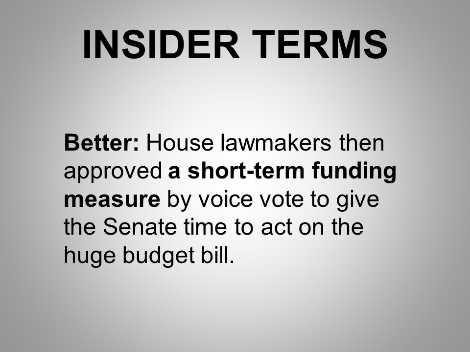 INSIDER TERMS Better: House lawmakers then approved a short-term funding measure by voice vote to give the Senate time to act on the huge budget bill.