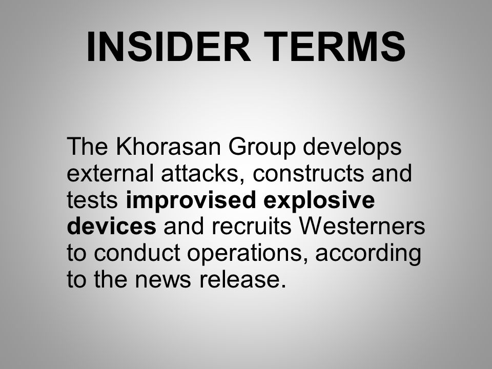 INSIDER TERMS The Khorasan Group develops external attacks, constructs and tests improvised explosive devices and recruits Westerners to conduct operations, according to the news release.