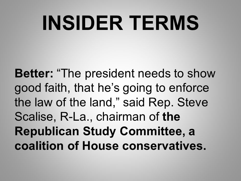 INSIDER TERMS Better: The president needs to show good faith, that he's going to enforce the law of the land, said Rep.