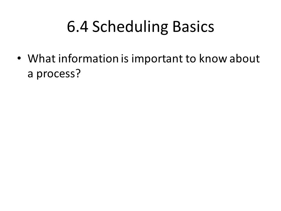 6.4 Scheduling Basics What information is important to know about a process