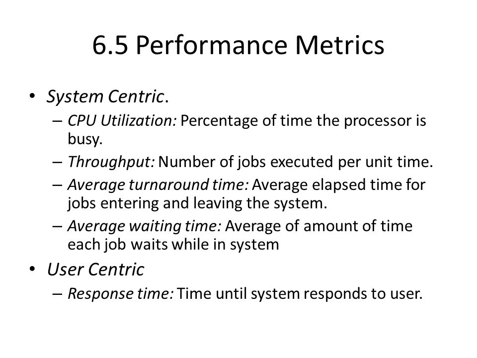 6.5 Performance Metrics System Centric. – CPU Utilization: Percentage of time the processor is busy. – Throughput: Number of jobs executed per unit ti