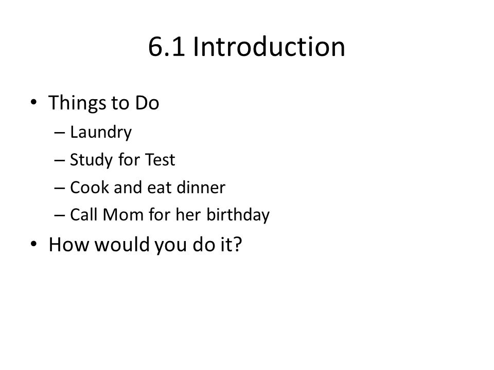 6.1 Introduction Things to Do – Laundry – Study for Test – Cook and eat dinner – Call Mom for her birthday How would you do it