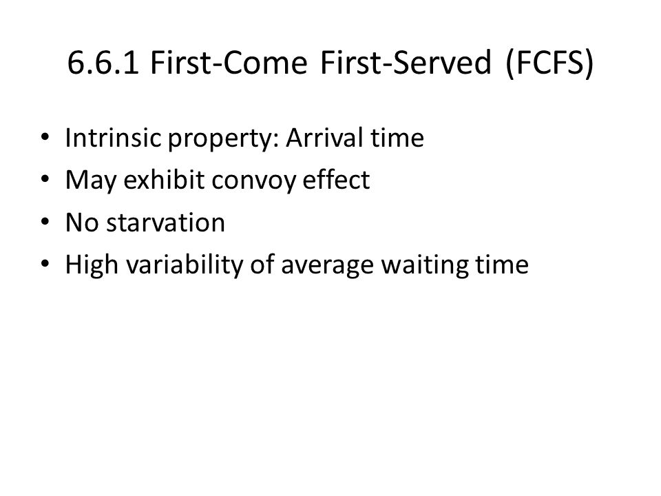 6.6.1 First-Come First-Served (FCFS) Intrinsic property: Arrival time May exhibit convoy effect No starvation High variability of average waiting time