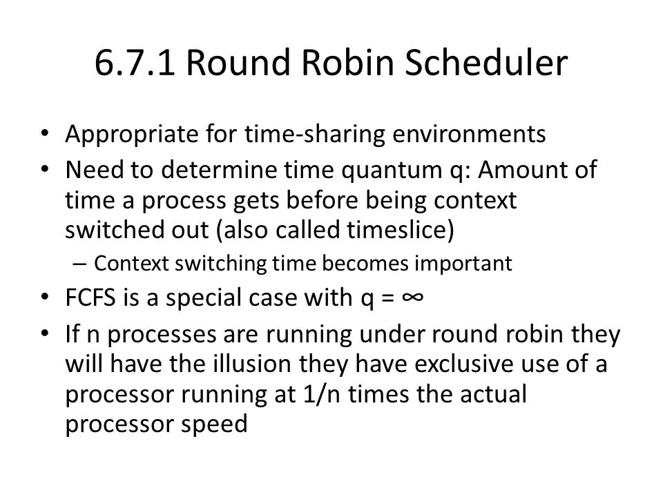 6.7.1 Round Robin Scheduler Appropriate for time-sharing environments Need to determine time quantum q: Amount of time a process gets before being context switched out (also called timeslice) – Context switching time becomes important FCFS is a special case with q = ∞ If n processes are running under round robin they will have the illusion they have exclusive use of a processor running at 1/n times the actual processor speed