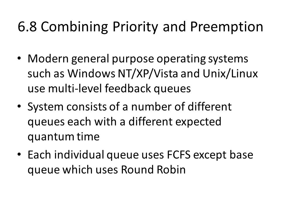 6.8 Combining Priority and Preemption Modern general purpose operating systems such as Windows NT/XP/Vista and Unix/Linux use multi-level feedback queues System consists of a number of different queues each with a different expected quantum time Each individual queue uses FCFS except base queue which uses Round Robin