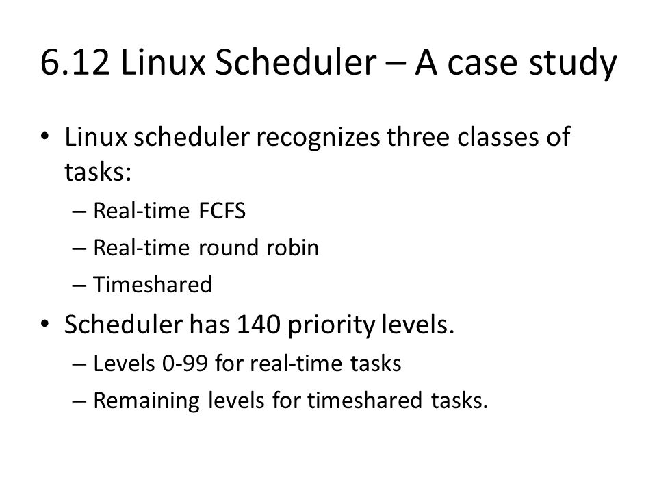 6.12 Linux Scheduler – A case study Linux scheduler recognizes three classes of tasks: – Real-time FCFS – Real-time round robin – Timeshared Scheduler