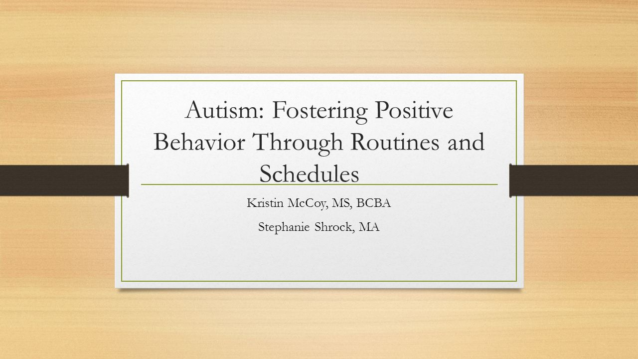 Autism: Fostering Positive Behavior Through Routines and Schedules Kristin McCoy, MS, BCBA Stephanie Shrock, MA