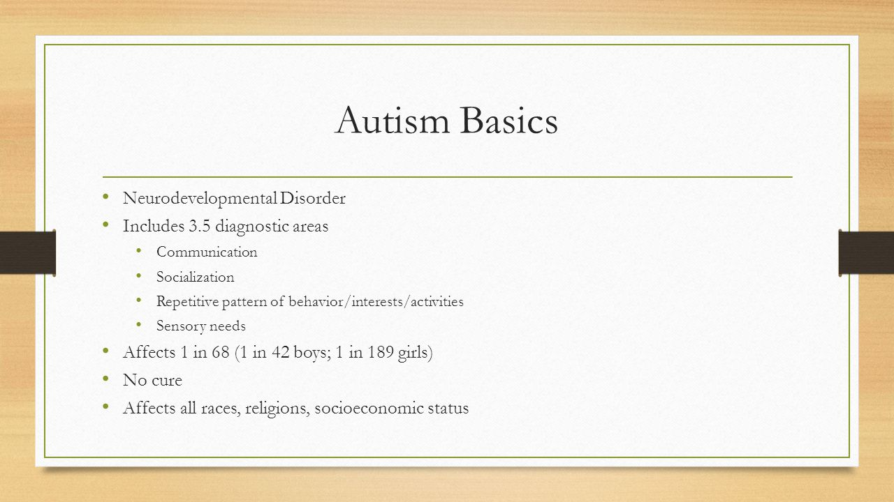 Autism Basics Neurodevelopmental Disorder Includes 3.5 diagnostic areas Communication Socialization Repetitive pattern of behavior/interests/activities Sensory needs Affects 1 in 68 (1 in 42 boys; 1 in 189 girls) No cure Affects all races, religions, socioeconomic status