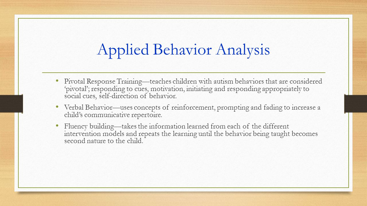 Applied Behavior Analysis Pivotal Response Training—teaches children with autism behaviors that are considered 'pivotal'; responding to cues, motivation, initiating and responding appropriately to social cues, self-direction of behavior.